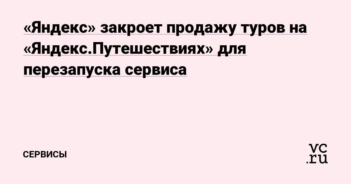 «Яндекс» закроет продажу туров на «Яндекс.Путешествиях» для перезапуска  сервиса — Сервисы на vc.ru ac1f6607a88