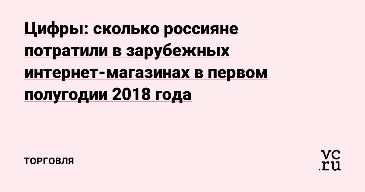 4bb8abcdd994e Цифры: сколько россияне потратили в зарубежных интернет-магазинах в первом  полугодии 2018 года — Торговля на vc.ru