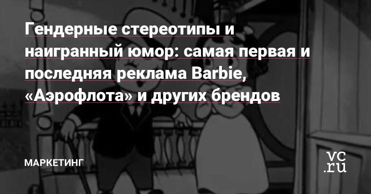 https://vc.ru/marketing/47348-gendernye-stereotipy-i-naigrannyy-yumor-samaya-pervaya-i-poslednyaya-reklama-barbie-aeroflota-i-drugih-brendov