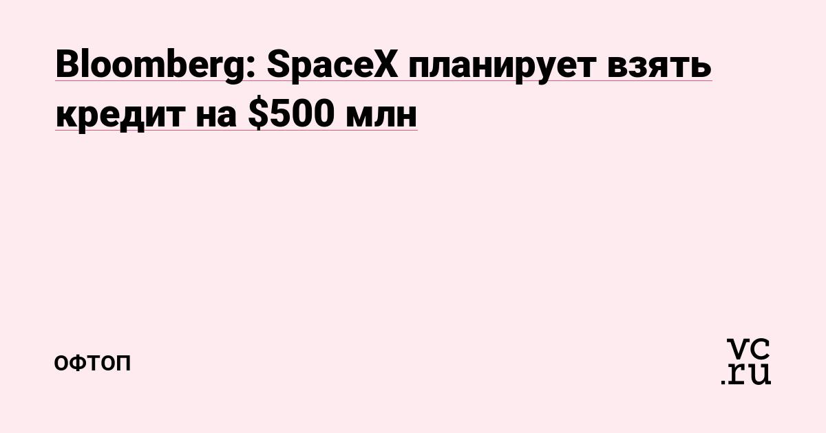 https://vc.ru/flood/49190-bloomberg-spacex-planiruet-vzyat-kredit-na-500-mln