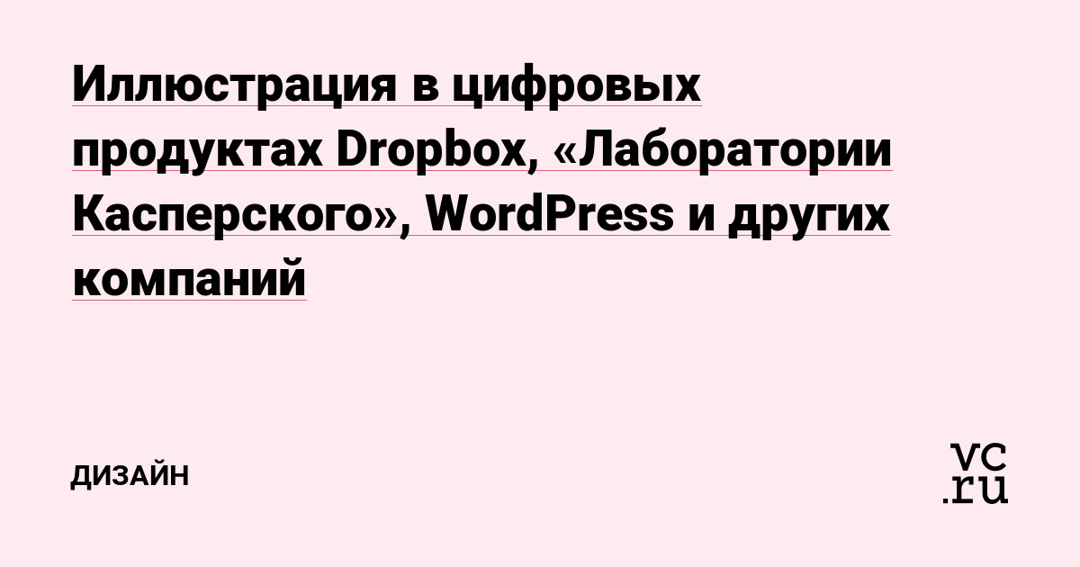 Иллюстрация в цифровых продуктах Dropbox, «Лаборатории Касперского», WordPress и других компаний — Дизайн на vc.ru