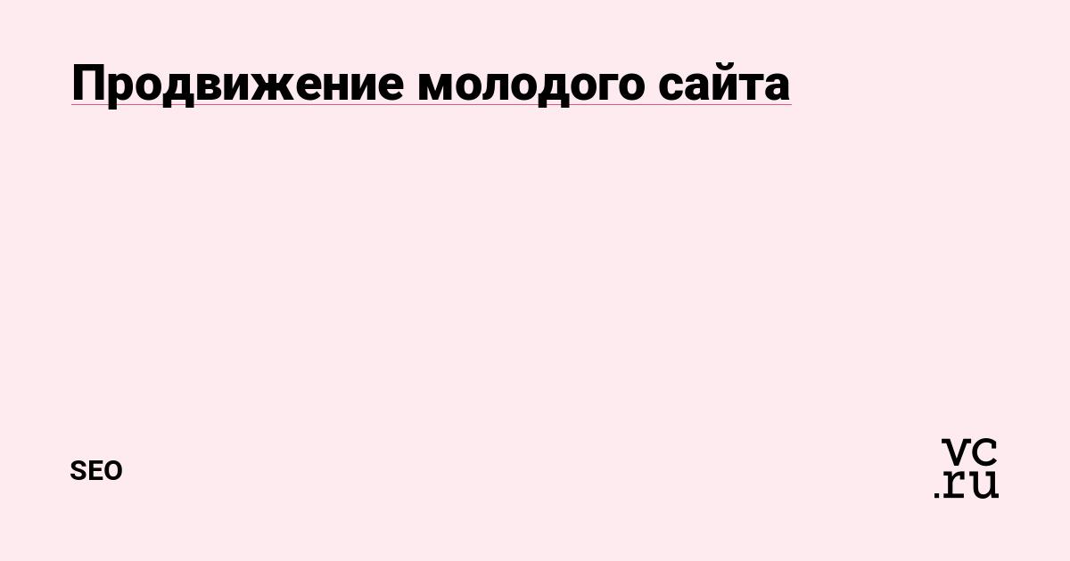 Продвижение молодого сайта — SEO на vc.ru