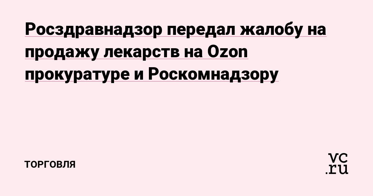 f445b8c85a08 Росздравнадзор передал жалобу на продажу лекарств на Ozon прокуратуре и  Роскомнадзору — Торговля на vc.ru