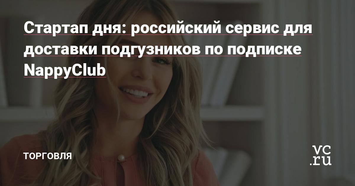 Стартап дня: российский сервис для доставки подгузников по подписке NappyClub — Торговля на vc.ru