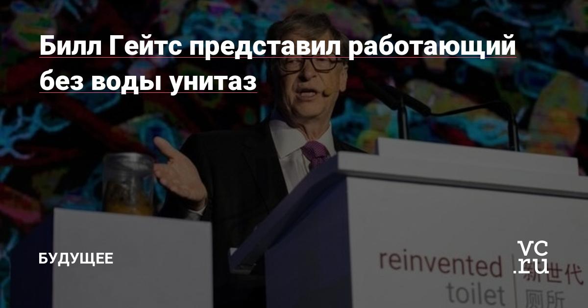 Билл Гейтс представил работающий без воды унитаз — Будущее на vc.ru
