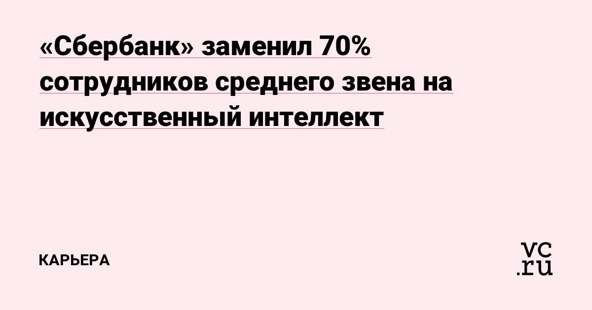 Сбербанк» заменил 70% сотрудников среднего звена на искусственный интеллект — Карьера на vc.ru