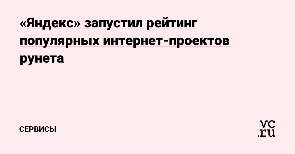 81974e58992 «Яндекс» запустил рейтинг популярных интернет-проектов рунета — Сервисы на  vc.ru