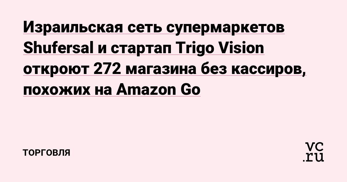 3470a2e528691 Израильская сеть супермаркетов Shufersal и стартап Trigo Vision откроют 272  магазина без кассиров, похожих на Amazon Go — Торговля на vc.ru