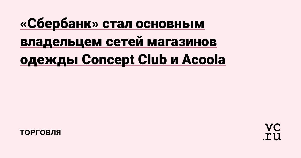 «Сбербанк» стал основным владельцем сетей магазинов одежды Concept Club и  Acoola — Торговля на vc.ru 830f0ff64da