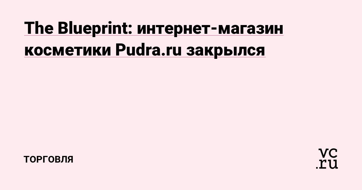 The Blueprint  интернет-магазин косметики Pudra.ru закрылся — Торговля на  vc.ru 23f4f367333