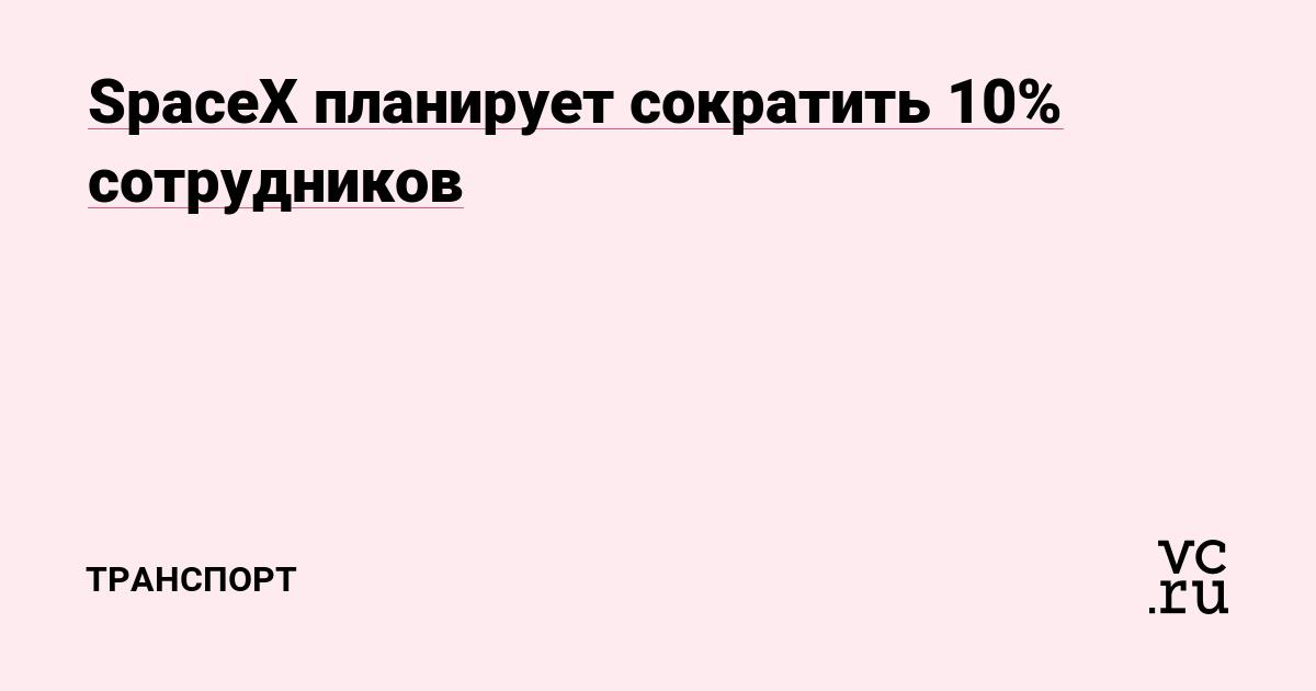 https://vc.ru/transport/55282-spacex-planiruet-sokratit-10-sotrudnikov