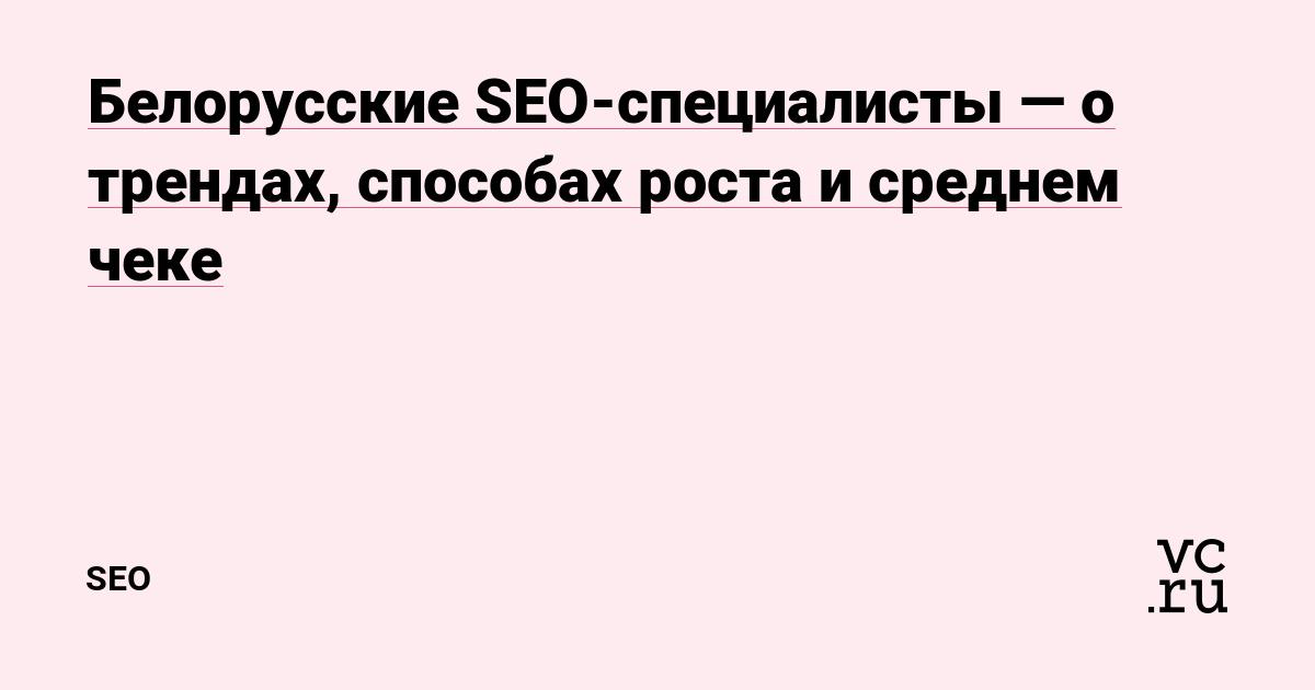 Белорусские SEO-специалисты — о трендах, способах роста и среднем чеке —  SEO на vc.ru b837b8f1de1