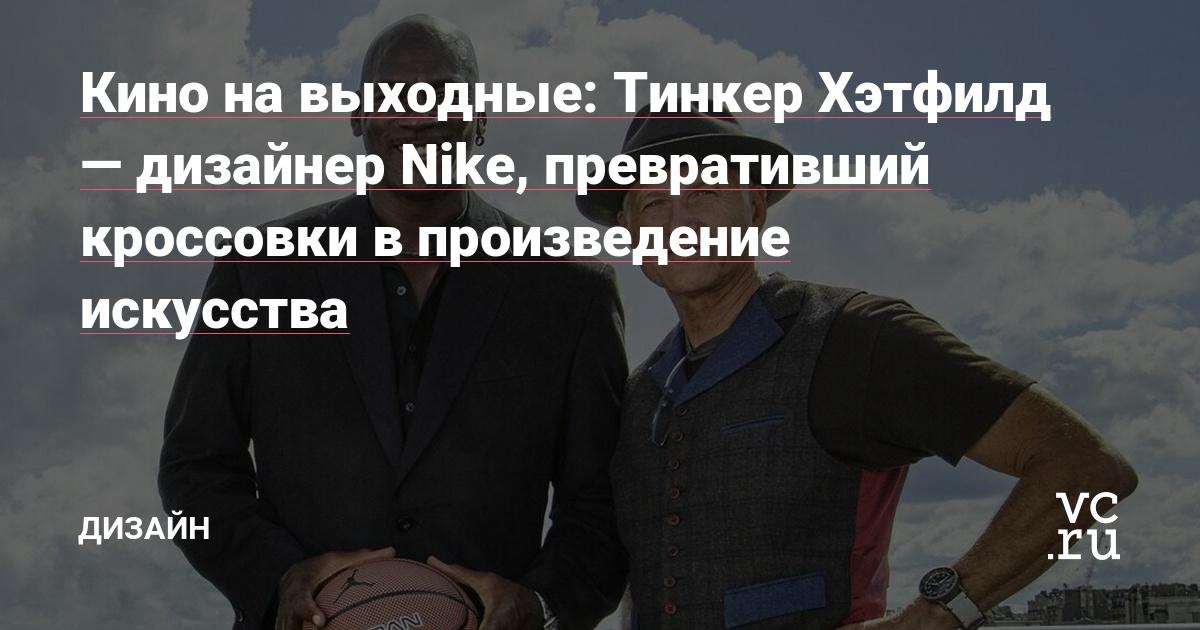 e7a3137b Кино на выходные: Тинкер Хэтфилд — дизайнер Nike, превративший кроссовки в  произведение искусства — Дизайн на vc.ru