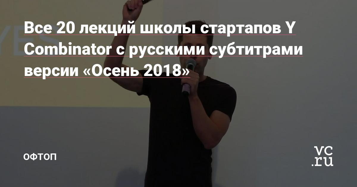 https://vc.ru/flood/57014-vse-20-lekciy-shkoly-startapov-y-combinator-s-russkimi-subtitrami-versii-osen-2018