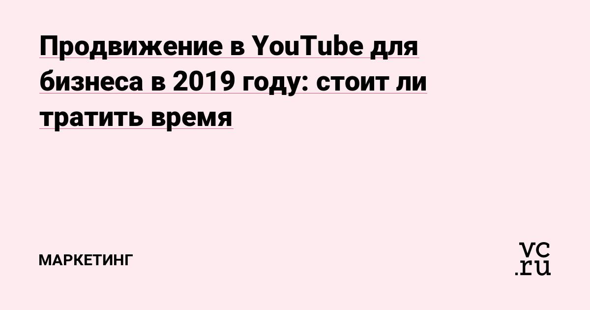 dda255211090 Продвижение в YouTube для бизнеса в 2019 году: стоит ли тратить время —  Маркетинг на vc.ru