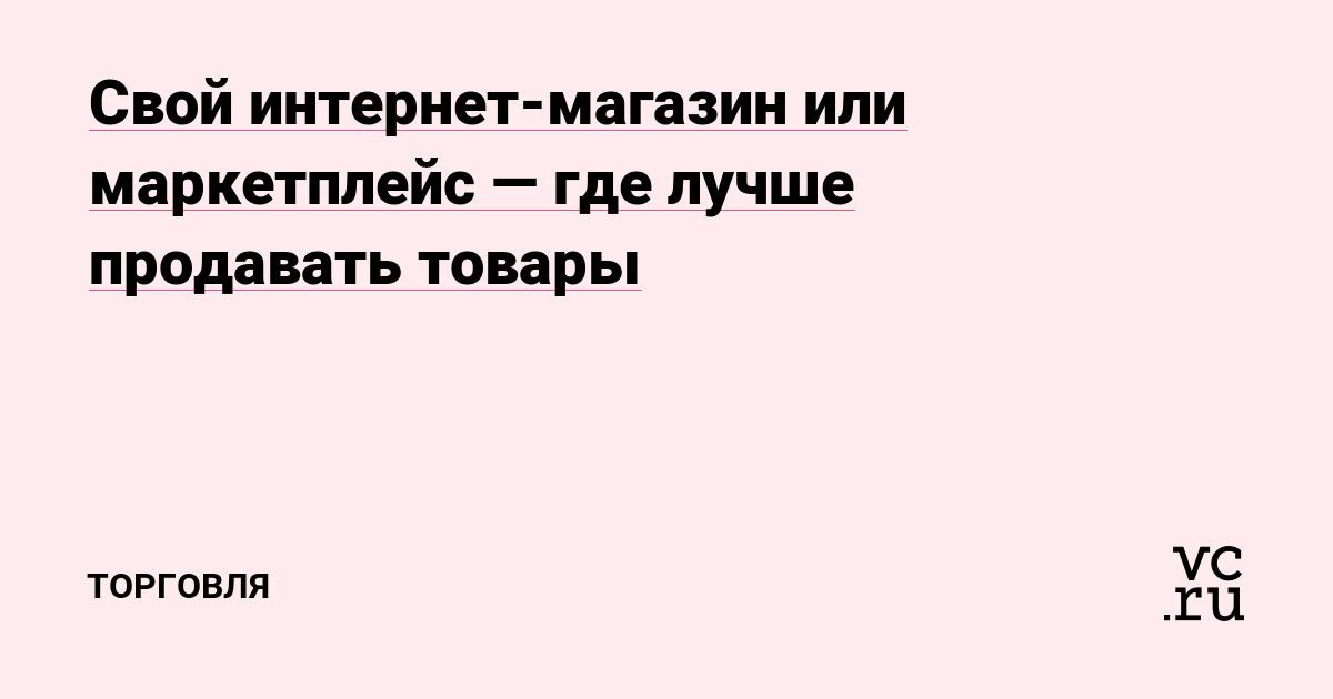 430d28b07d0e3 Свой интернет-магазин или маркетплейс — где лучше продавать товары —  Торговля на vc.ru