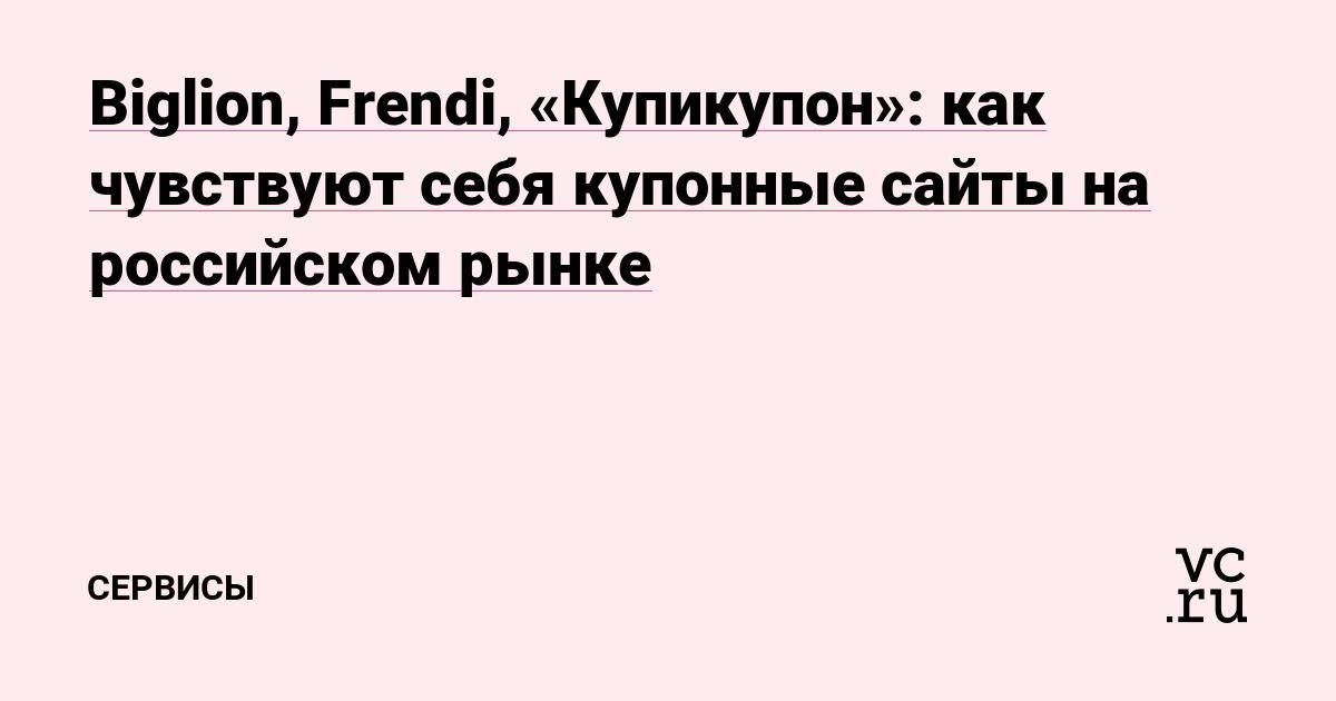27f82677e Biglion, Frendi, «Купикупон»: как чувствуют себя купонные сайты на  российском рынке — Сервисы на vc.ru