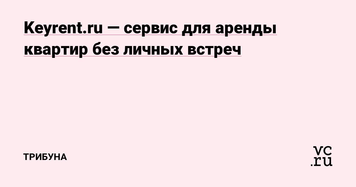 88cd7cc27d4b8 Keyrent.ru — сервис для аренды квартир без личных встреч — Трибуна на vc.ru