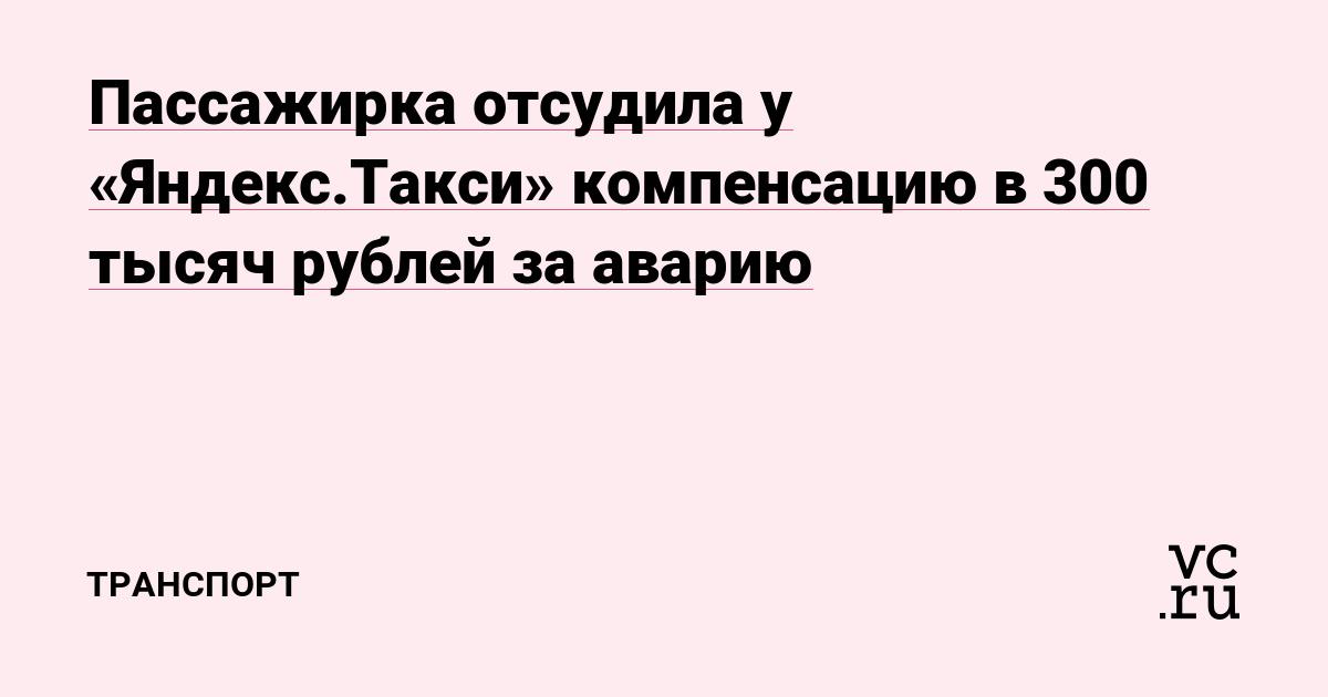 Пассажирка отсудила у «Яндекс.Такси» компенсацию в 300 тысяч рублей за аварию