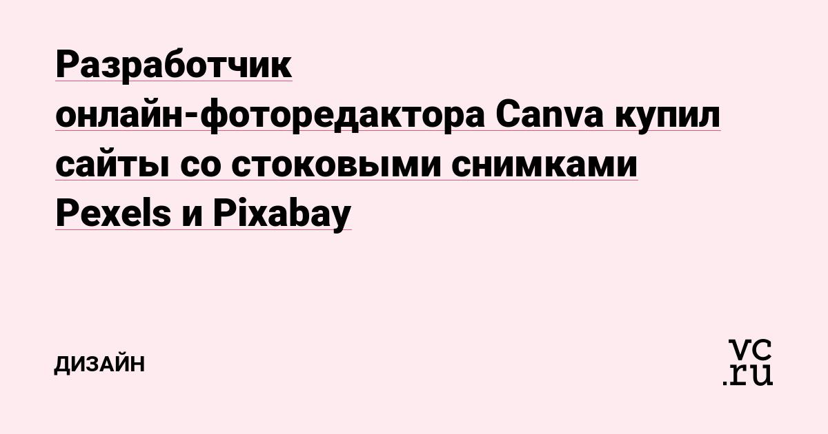 https://vc.ru/design/67818-razrabotchik-onlayn-fotoredaktora-canva-kupil-sayty-so-stokovymi-snimkami-pexels-i-pixabay