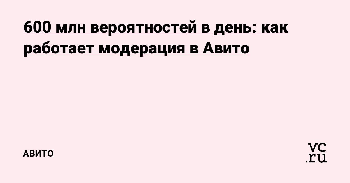 9f2eb20ac1d39 600 млн вероятностей в день: как работает модерация в Авито — Авито на vc.ru