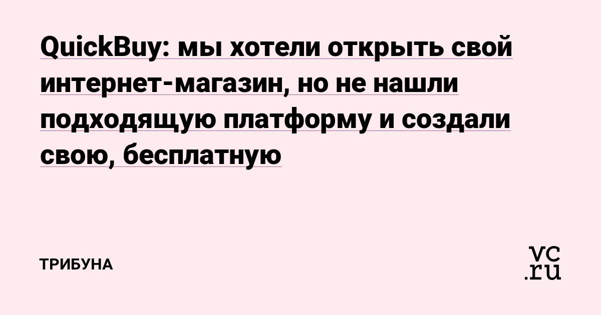 9d6991845cb3c QuickBuy: мы хотели открыть свой интернет-магазин, но не нашли подходящую  платформу и создали свою, бесплатную — Трибуна на vc.ru