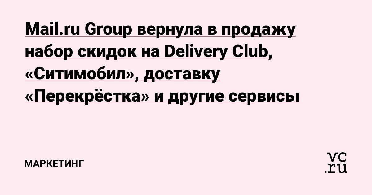 dd1a67ae8 Mail.ru Group вернула в продажу набор скидок на Delivery Club, «Ситимобил»,  доставку «Перекрёстка» и другие сервисы — Маркетинг на vc.ru