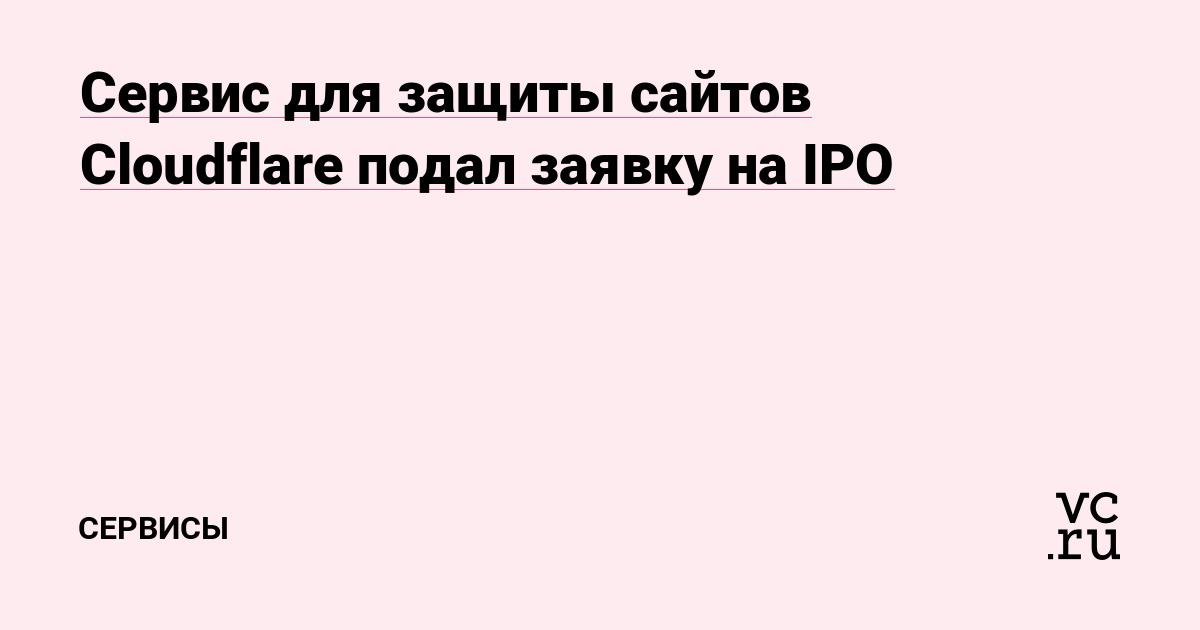 Сервис для защиты сайтов Cloudflare подал заявку на IPO