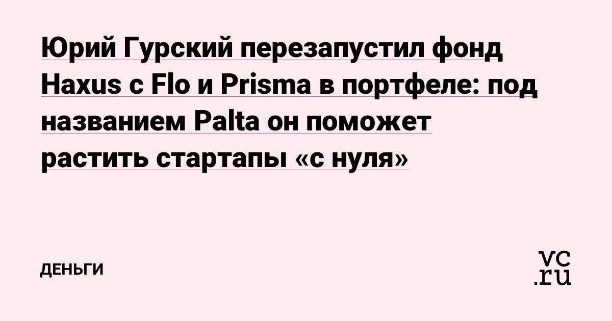 Юрий Гурский перезапустил фонд Haxus с Flo и Prisma в портфеле: под названием Palta он поможет растить стартапы «с нуля»