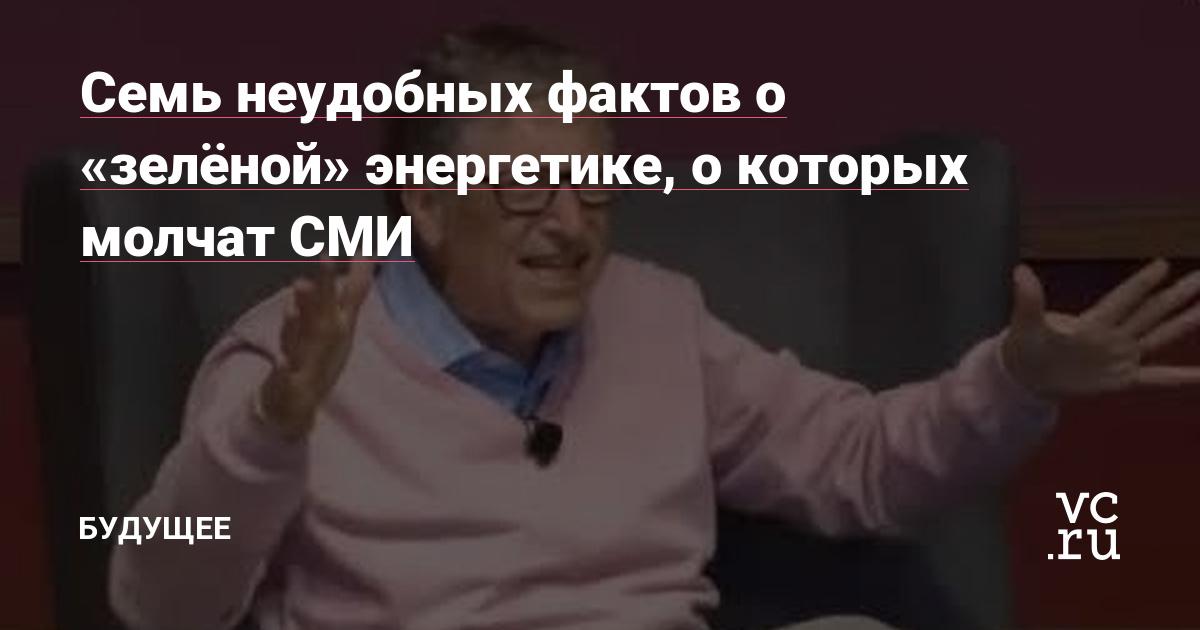 https://vc.ru/future/90256-sem-neudobnyh-faktov-o-zelenoy-energetike-o-kotoryh-molchat-smi.