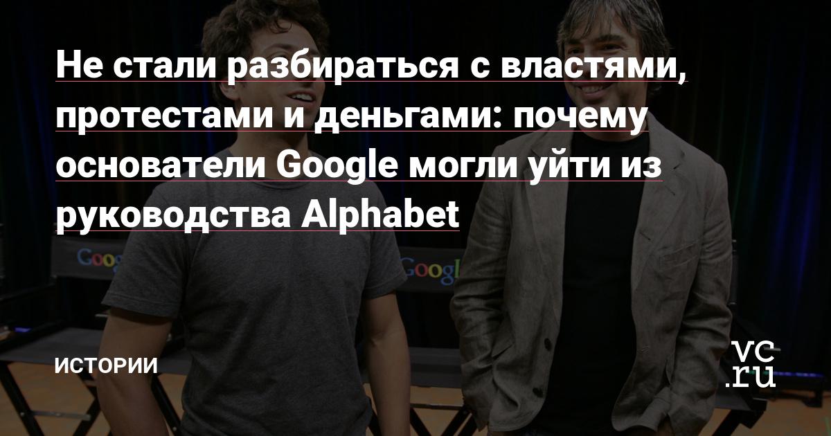Не стали разбираться с властями, протестами и деньгами: почему основатели Google могли уйти из руководства Alphabet