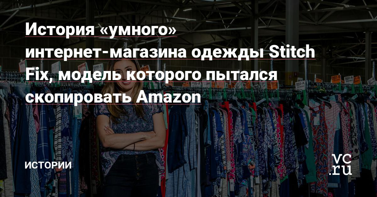 История Stitch Fix: «умного» интернет-магазина одежды, который попытался скопировать Amazon Материал редакции