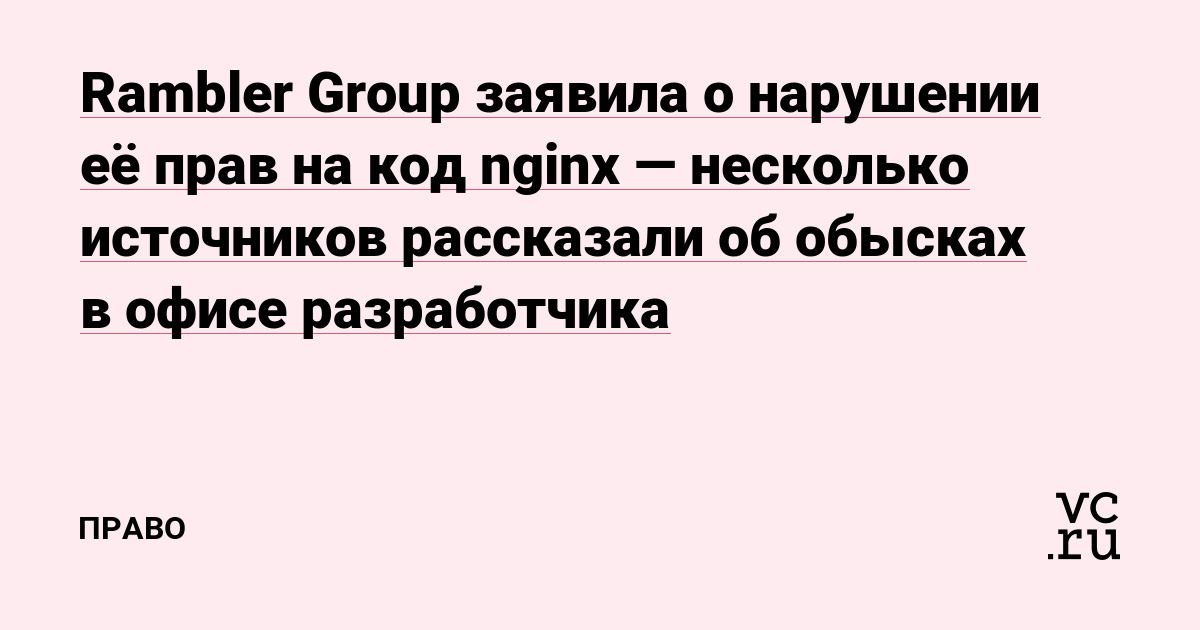 Rambler Group заявила о нарушении её прав на код nginx — несколько источников рассказали об обысках в офисе разработчика — Право на vc.ru