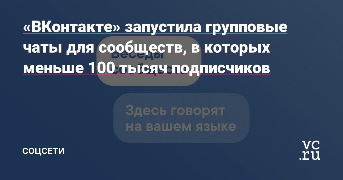 «ВКонтакте» запустила групповые чаты для сообществ, в которых меньше 100 тысяч подписчиков — Соцсети на vc.ru