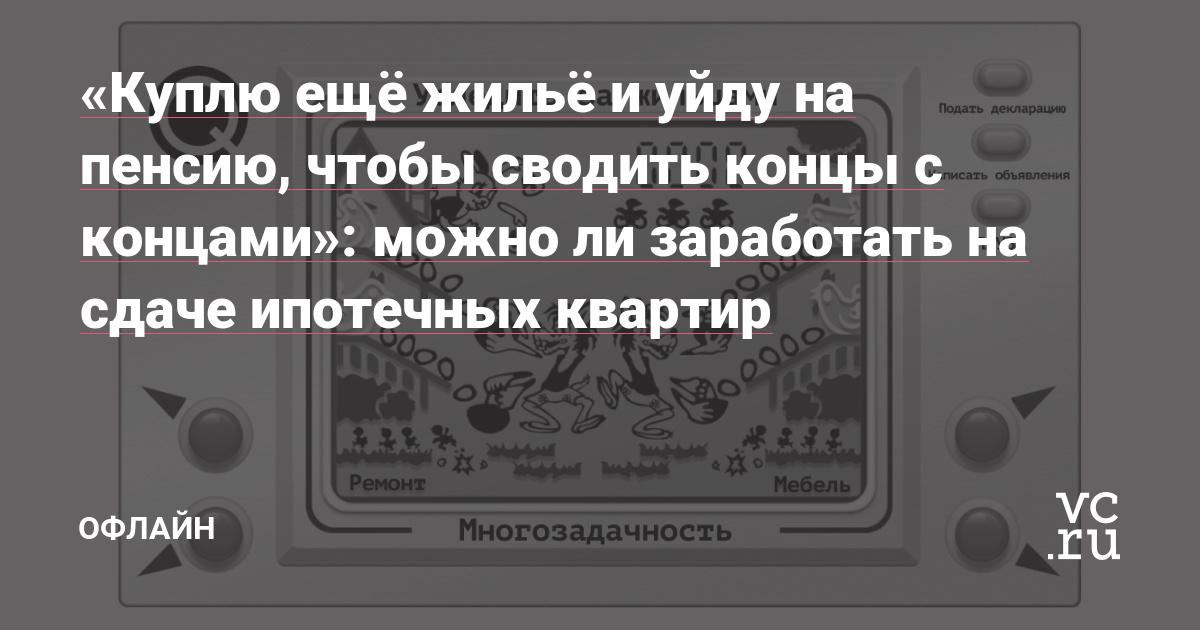 «Куплю ещё жильё и уйду на пенсию, чтобы сводить концы с концами»: можно ли заработать на сдаче ипотечных квартир — Офлайн на vc.ru